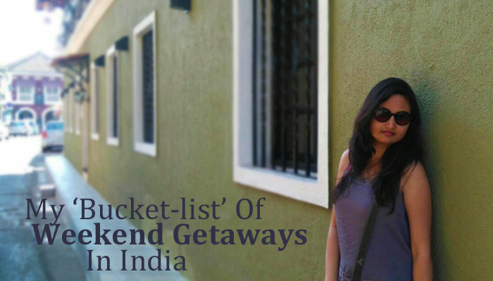 My Bucket-list 'Weekend' Getaways In India